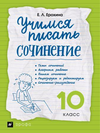 Ерохина Е.Л. - Учимся писать сочинение. Литература. 10 класс. Рабочая тетрадь обложка книги