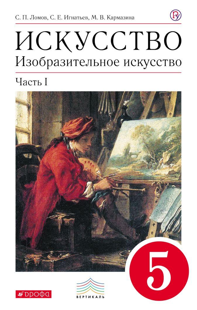 Изобразительное искусство. 5 класс. Учебник. Часть 1 Ломов С.П., Игнатьев С.Е., Кармазина М.В.