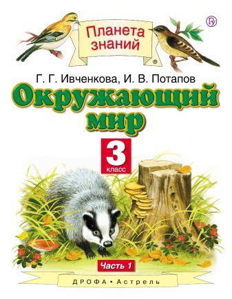 Ивченкова Г.Г., Потапов И.В. - Окружающий мир. 3 класс. В 2 ч. Ч. 1 обложка книги