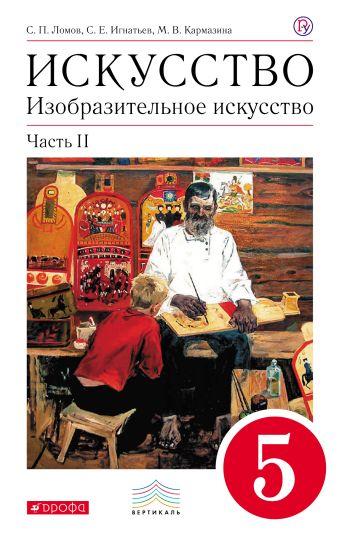 Изобразительное искусство. 5 класс. Учебник. Часть 2. Ломов С.П., Игнатьев С.Е., Кармазина М.В.