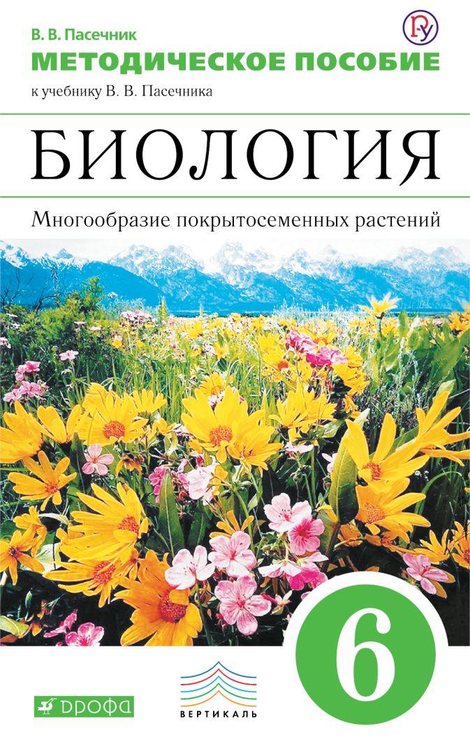 Биология. Многообразие покрытосеменных растений. 6 класс. Методическое пособие Пасечник В.В.