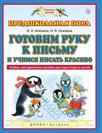 Готовим руку к письму и учимся писать красиво. 5-7 лет. Учебно-методическое пособие для подготовки к школе В.А. Илюхина