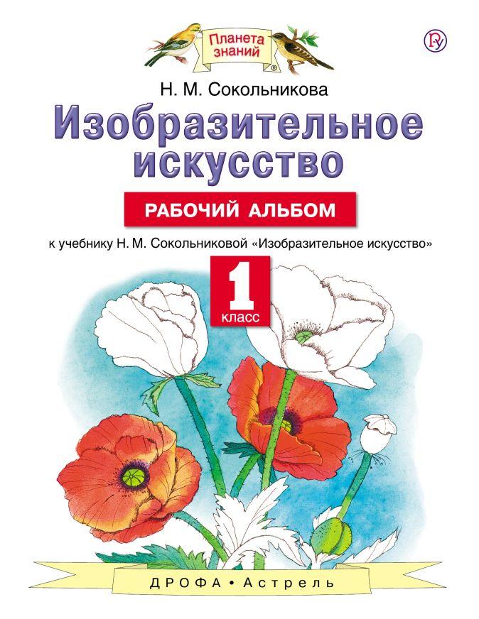 Сокольникова Н.М. - Изобразительное искусство. 1 класс. Рабочий альбом. обложка книги