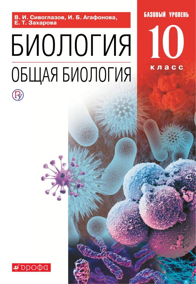 Биология. Общая биология. 10 класс. Базовый уровень . Сивоглазов В.И., Агафонова И.Б., Захарова Е.Т.