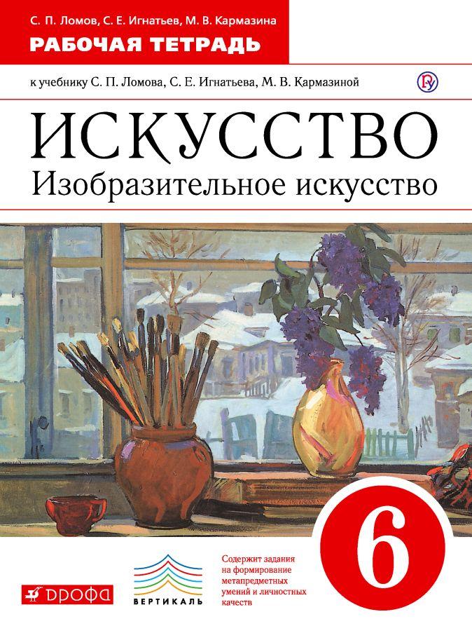 Изобразительное искусство. 6 класс. Рабочая тетрадь Ломов С.П., Игнатьев С.Е., Кармазина М.В.