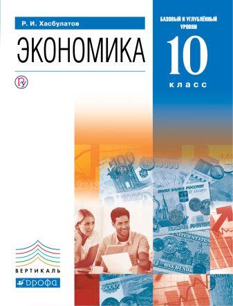 Хасбулатов Р.И. - Экономика. 10 класс. Базовый и углубленный уровни. Учебник. обложка книги