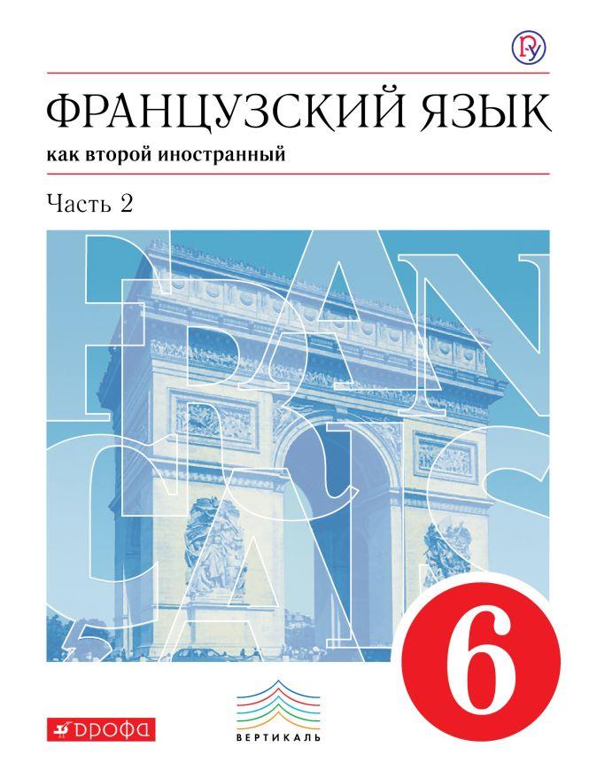 Французский язык как второй иностранный. 6 класс. Учебник. Часть 2 Шацких В.Н.