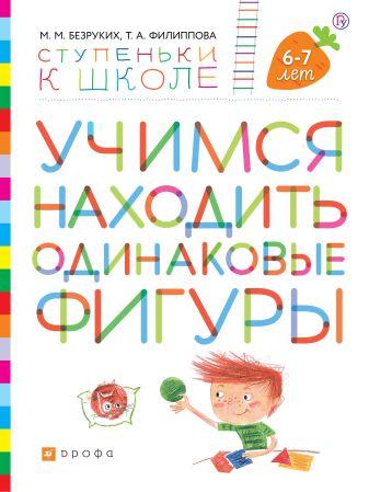 Безруких М.М., Филиппова Т.А. - Учимся находить одинаковые фигуры. Пособие для детей 6-7 лет. обложка книги