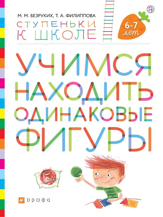 Учимся находить одинаковые фигуры. Пособие для детей 6-7 лет. Безруких М.М., Филиппова Т.А.
