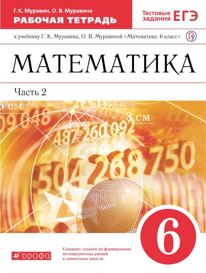 Муравин Г.К., Муравина О.В. - Математика. 6 класс. Рабочая тетрадь (с тестовыми заданиями ЕГЭ). Часть 2 обложка книги