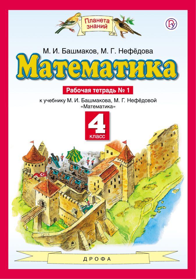 Башмаков М.И., Нефёдова М.Г. - Математика. 4 класс. Рабочая тетрадь №1 обложка книги