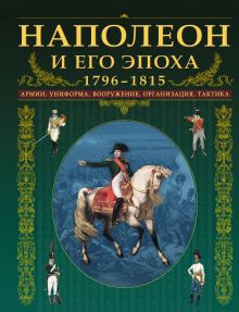 Наполеон и его эпоха. 1796-1815. Армии, униформа, вооружение, организация, тактика