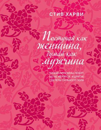 Харви С. - Поступай как женщина, думай как мужчина. Почему мужчины любят, но не женятся, и другие секреты сильного пола (подар) обложка книги