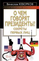 Кеворков В. - О чем говорят президенты? Секреты первых лиц' обложка книги