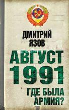 Язов Д.Т. - Август 1991 г. Где была армия?' обложка книги