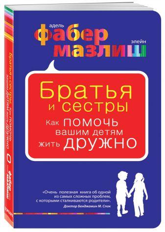 Адель Фабер, Элейн Мазлиш - Братья и сестры. Как помочь вашим детям жить дружно обложка книги