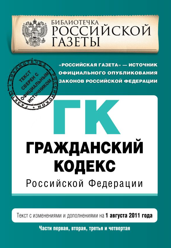 Гражданский кодекс Российской Федерации. Части первая, вторая, третья и четвертая : текст с изм. и доп. на 1 августа 2011 г.
