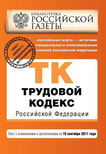 Трудовой кодекс Российской Федерации : текст с изм. и доп. на 10 сентября 2011 г.