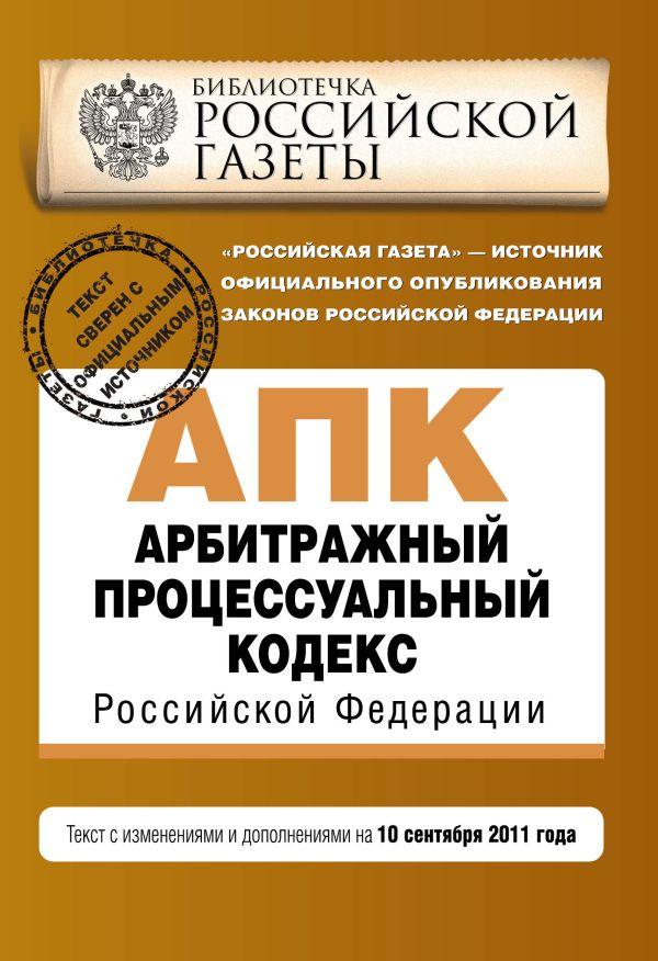 Арбитражный процессуальный кодекс Российской Федерации : текст с изм. и доп. на 10 сентября 2011 г.