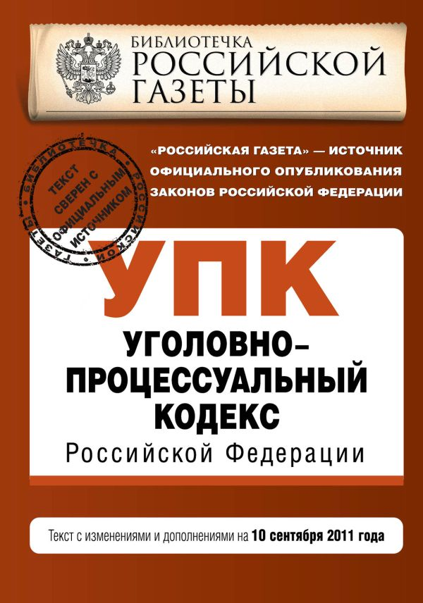 Уголовно-процессуальный кодекс Российской Федерации : текст с изм. и доп. на 10 сентября 2011 г.