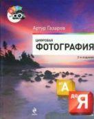 Газаров А.Ю. - Цифровая фотография от А до Я. 2-е издание' обложка книги