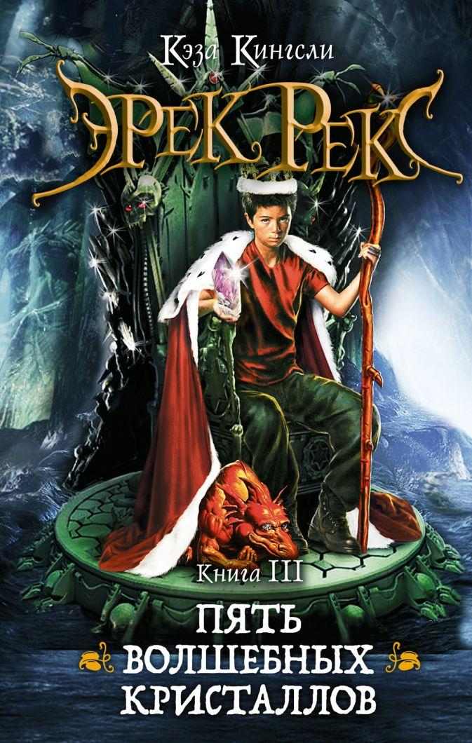 Кэза Кингсли - Эрек Рекс. Книга 3. Пять волшебных кристаллов обложка книги