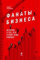 Кузьмичев А.Д. - Фанаты бизнеса. Истории о тех, кто строит наше будущее' обложка книги