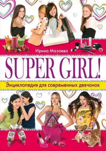 Мазаева И. - SUPER GIRL! Энциклопедия для современных девчонок обложка книги