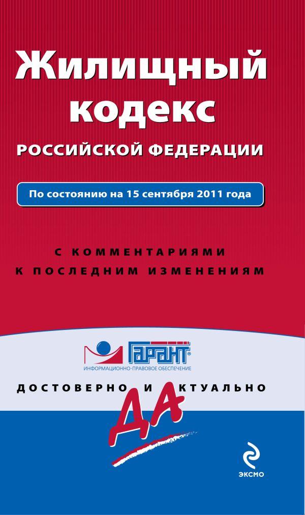 Жилищный кодекс Российской Федерации. По состоянию на 15 сентября  2011 года. С комментариями к последним изменениям