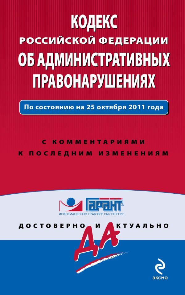 Кодекс Российской Федерации об административных правонарушениях. По состоянию на 25 октября 2011 года. С комментариями к последним изменениям