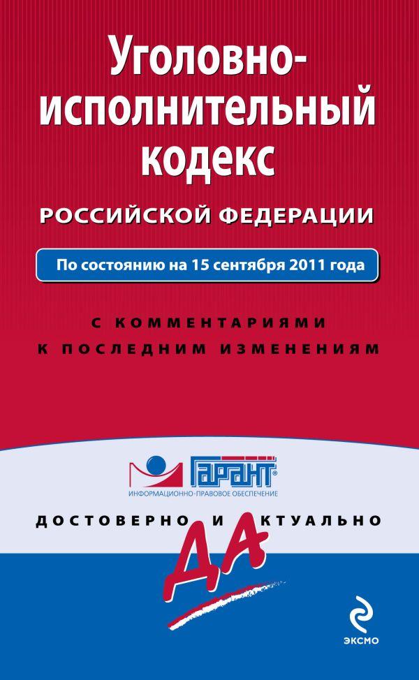 Уголовно-исполнительный кодекс Российской Федерации. По состоянию на 15 сентября 2011 года