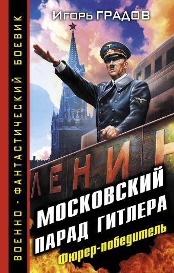 Московский парад Гитлера. Фюрер-победитель Градов И.С.