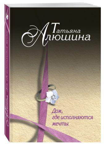Татьяна Алюшина - Дом, где исполняются мечты обложка книги