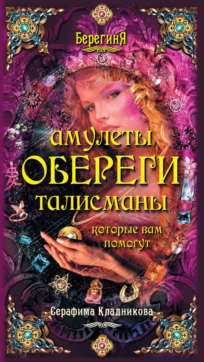 Амулеты, обереги, талисманы, которые вам помогут Кладникова С.П.