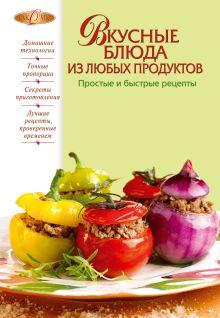 Вкусные блюда из любых продуктов. Простые и быстрые рецепты