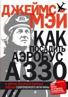 Мэй Дж. - Как посадить аэробус А330 и другие жизненно важные навыки современного мужчины' обложка книги