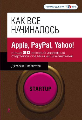 Как все начиналось: Apple, PayPal, Yahoo! и еще 20 историй известных стартапов глазами их основателей Ливингстон Джессика