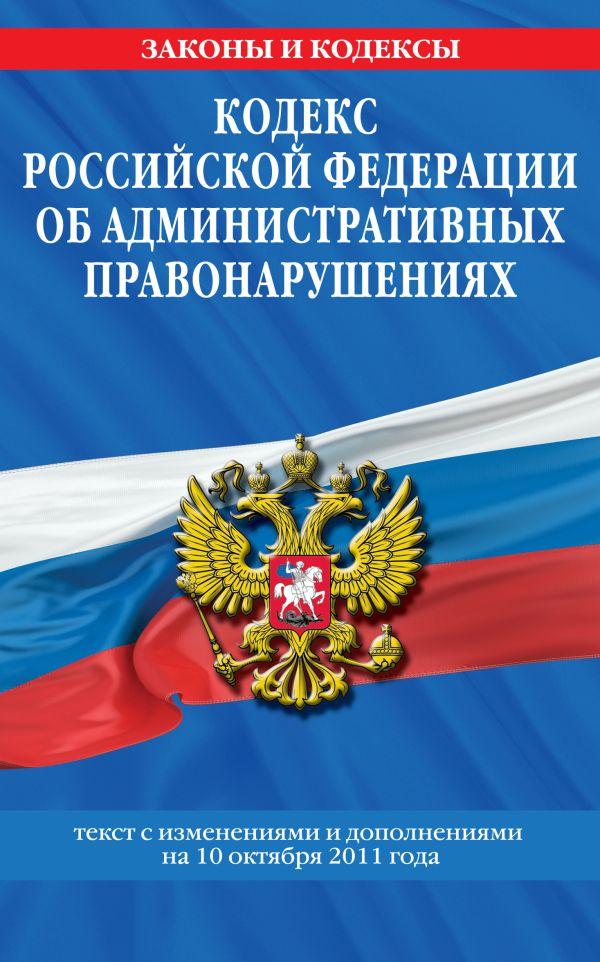 Кодекс Российской Федерации об административных правонарушениях : текст с изм. и доп. на 10 октября 2011 г.