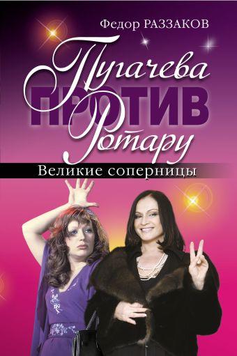 Пугачева против Ротару. Великие соперницы Раззаков Ф.И.