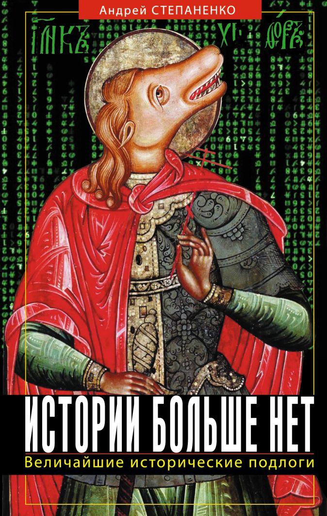 Андрей Степаненко - Истории больше нет. Величайшие исторические подлоги обложка книги
