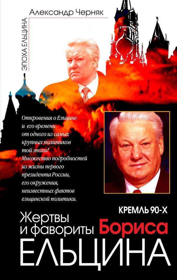 Кремль 90-х. Жертвы и фавориты Бориса Ельцина Черняк А.В.