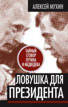 Мухин А.А. - Ловушка для Президента. Тайный сговор Путина и Медведева' обложка книги
