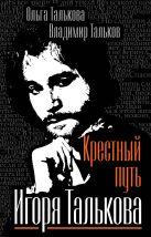 Талькова О.Ю., Тальков В.В. - Крестный путь Игоря Талькова' обложка книги