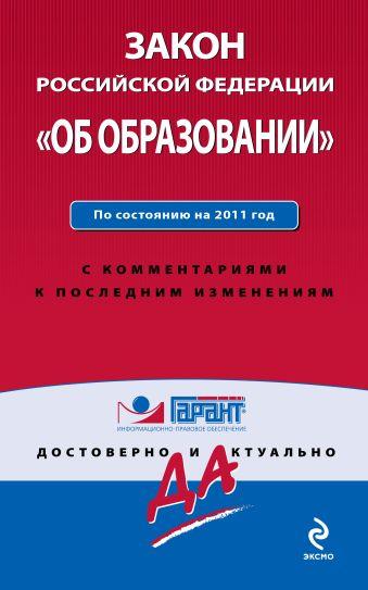 """Закон Российской Федерации """"Об образовании"""". По состоянию на 2011 год. С комментариями к последним изменениям"""