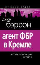 Бэррон Д. - Агент ФБР в Кремле. Успех операции «Соло»' обложка книги