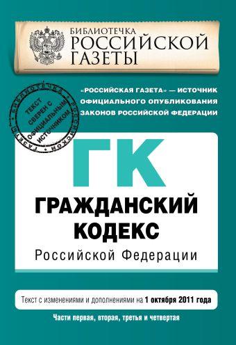 Гражданский кодекс Российской Федерации. Части первая, вторая, третья и четвертая : текст с изм. и доп. на 1 октября 2011 г.