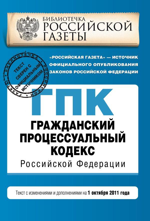 Гражданский процессуальный кодекс Российской Федерации : текст с изм. и доп. на 1 октября 2011 г.