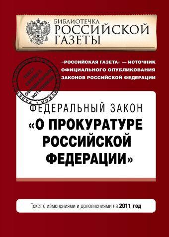"""Федеральный закон """"О прокуратуре Российской Федерации"""". Текст с изм. и доп. на 2011 год"""