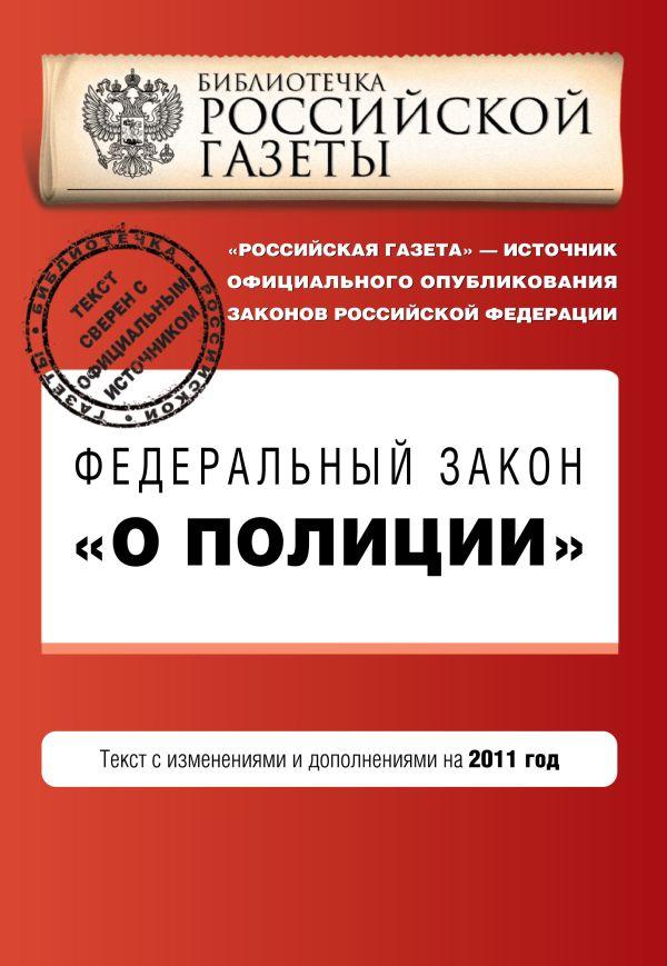 """Федеральный закон """"О полиции"""". Текст с изм. и доп. на 2011 год"""