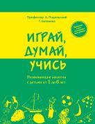 Подольский А., Батенева Т. - Играй, думай, учись. Развивающие занятия с детьми от 1 до 6 лет' обложка книги